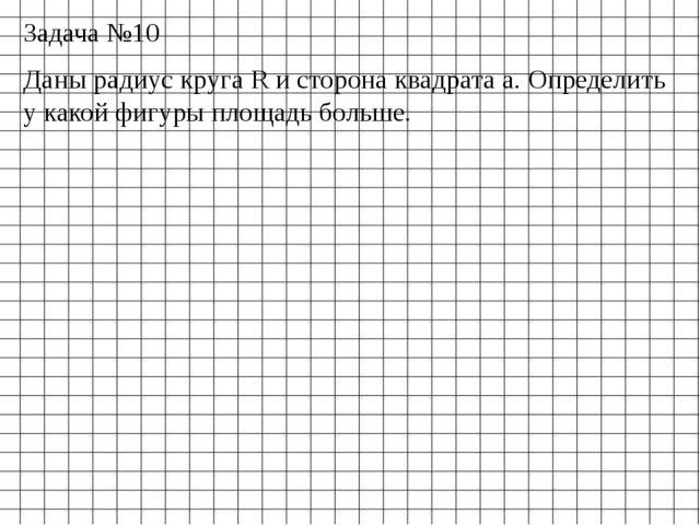 Задача №10 Даны радиус круга R и сторона квадрата a. Определить у какой фигур...