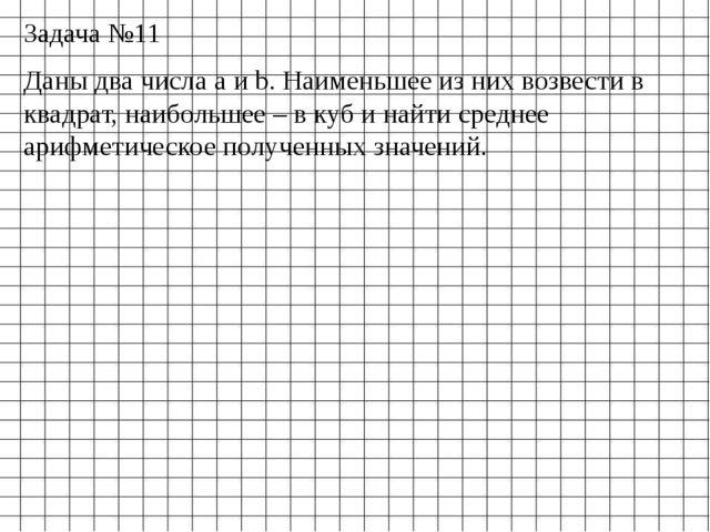 Задача №11 Даны два числа a и b. Наименьшее из них возвести в квадрат, наибол...