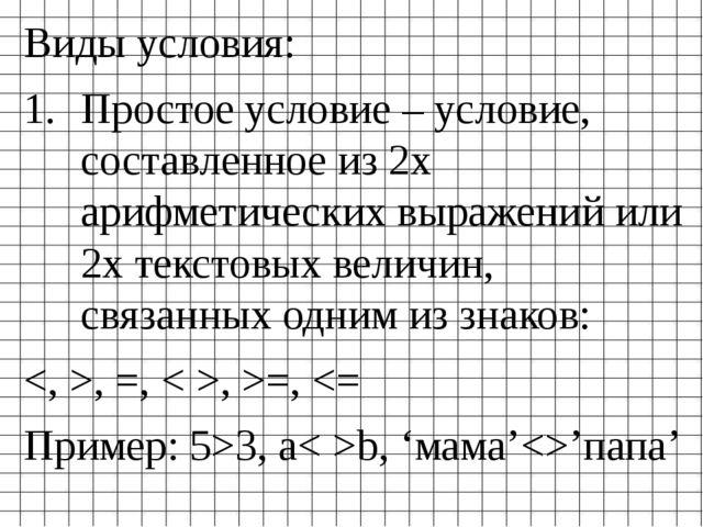 Виды условия: Простое условие – условие, составленное из 2х арифметических вы...