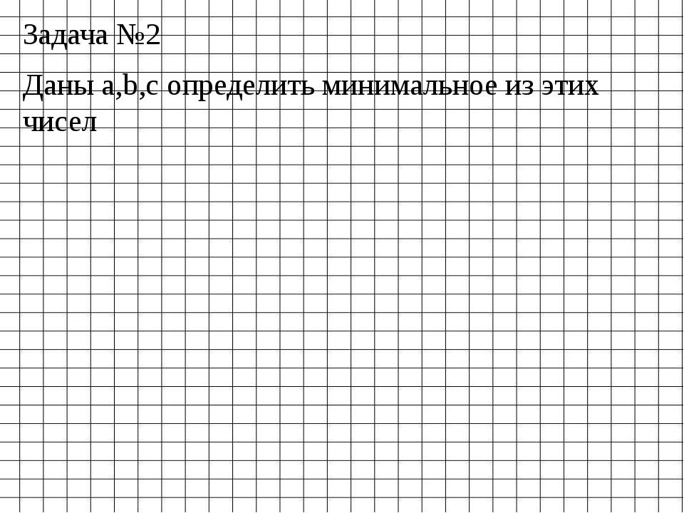Задача №2 Даны а,b,с определить минимальное из этих чисел