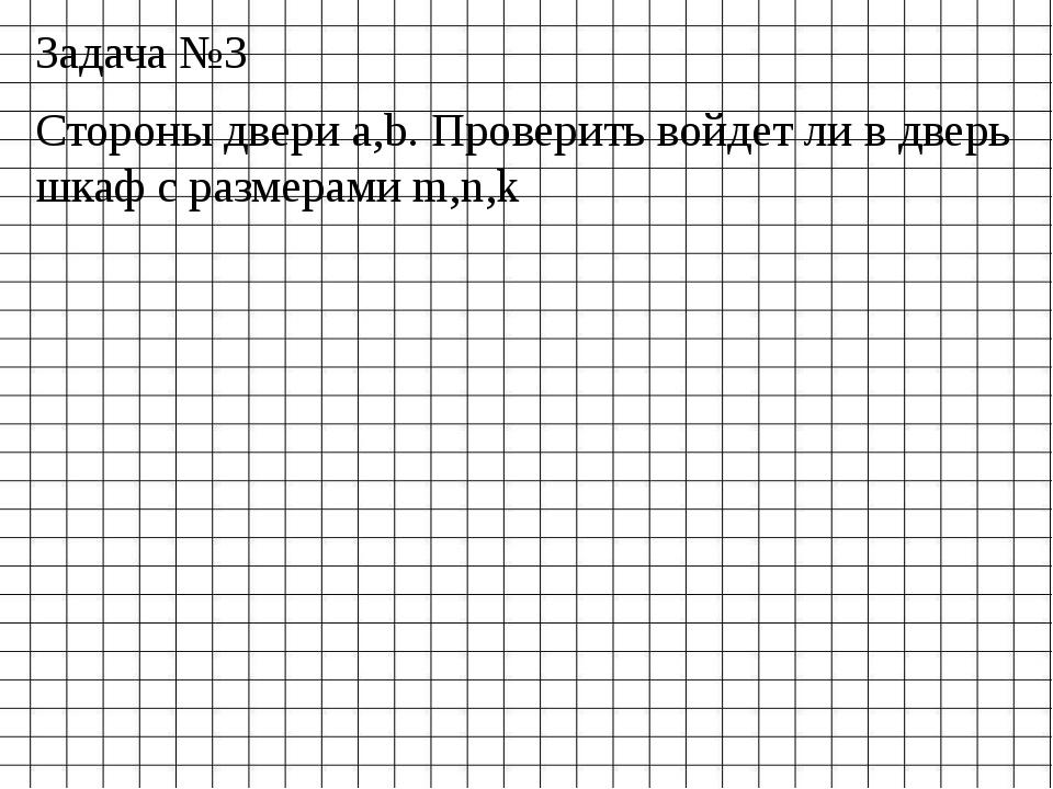 Задача №3 Стороны двери a,b. Проверить войдет ли в дверь шкаф с размерами m,n,k