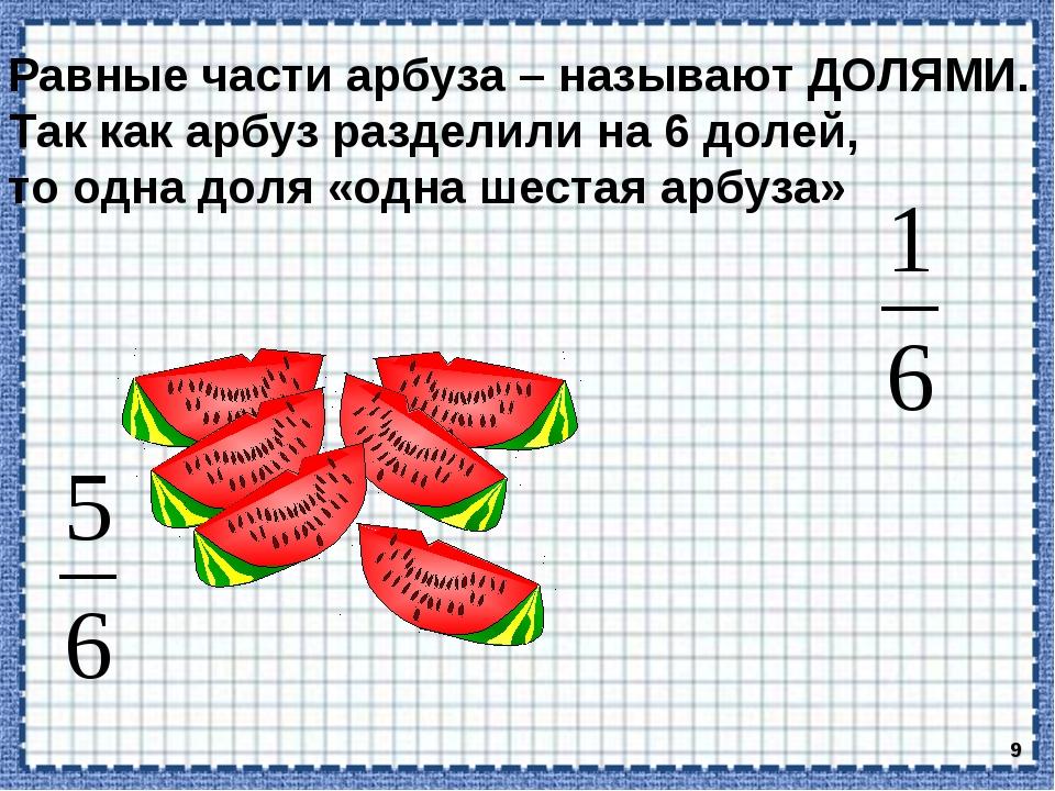 * Равные части арбуза – называют ДОЛЯМИ. Так как арбуз разделили на 6 долей,...