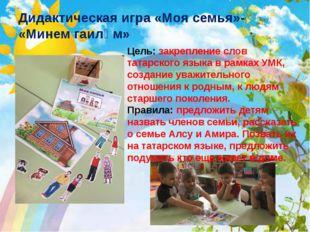 Дидактическая игра «Моя семья»- «Минем гаиләм» Цель: закрепление слов татарск