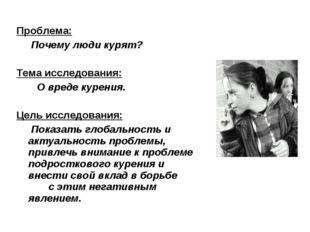 Проблема: Почему люди курят? Тема исследования: О вреде курения. Цель исследо