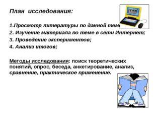 План исследования: 1.Просмотр литературы по данной теме; 2. Изучение материал