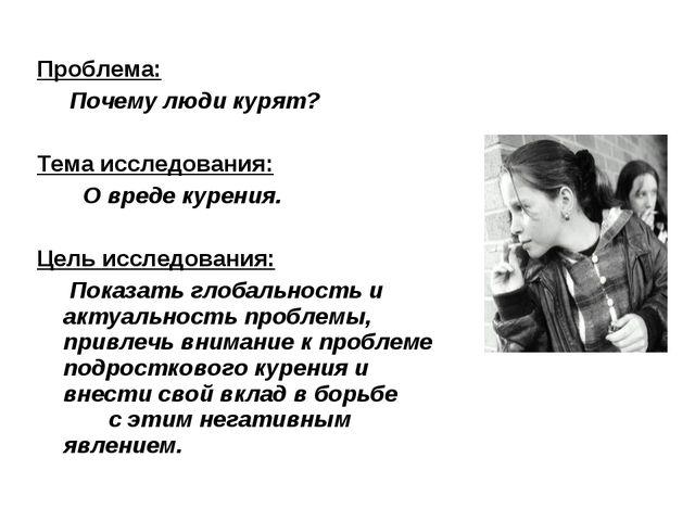 Проблема: Почему люди курят? Тема исследования: О вреде курения. Цель исследо...
