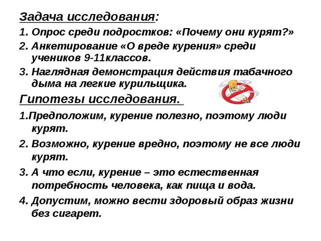 Задача исследования: 1. Опрос среди подростков: «Почему они курят?» 2. Анкети...