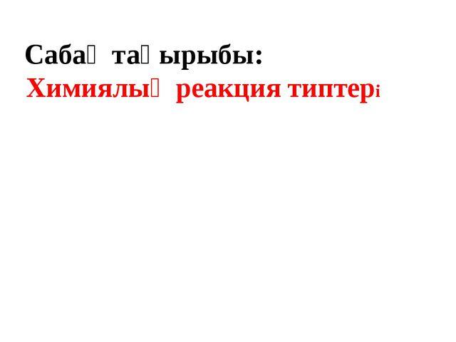 Сабақ тақырыбы: Химиялық реакция типтері