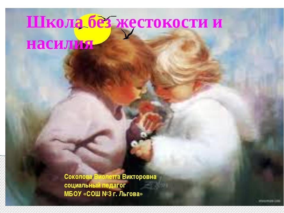 Школа без жестокости и насилия Соколова Виолетта Викторовна социальный педаго...