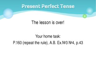 The lesson is over! Your home task: P.160 (repeat the rule), A.B. Ex.№3 №4, p