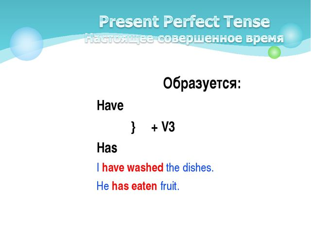 Образуется: Have } + V3 Has I have washed the dishes. He has eaten fruit.