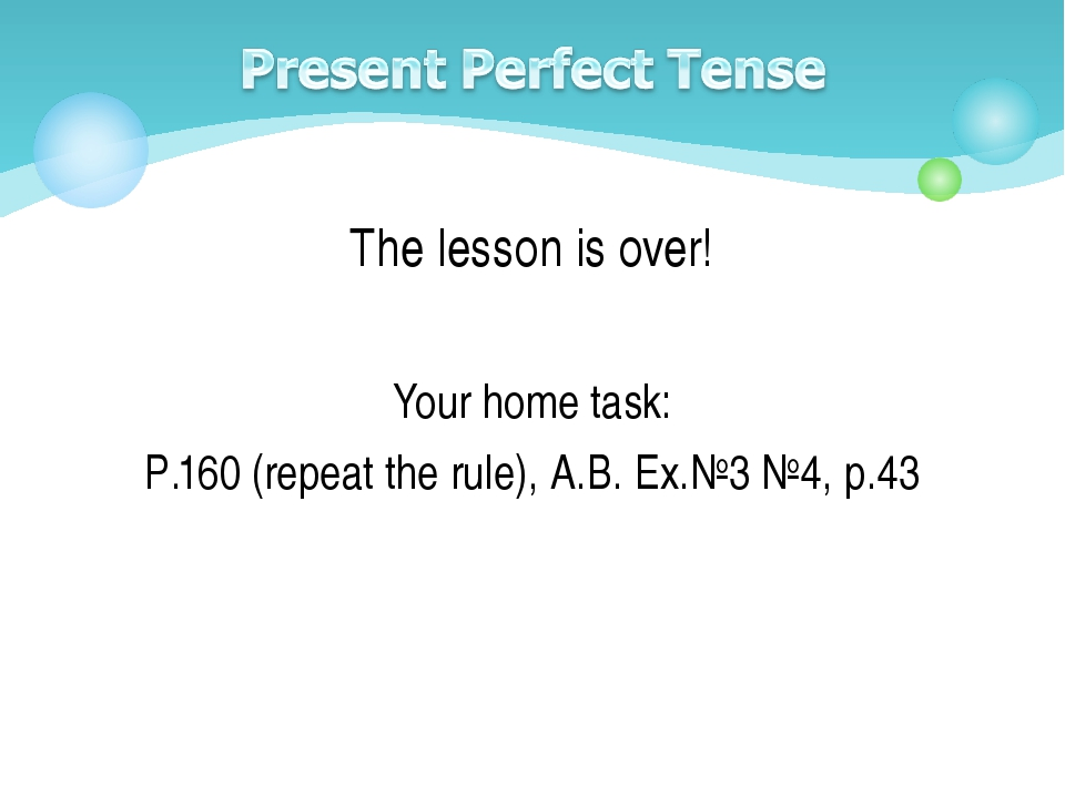The lesson is over! Your home task: P.160 (repeat the rule), A.B. Ex.№3 №4, p...