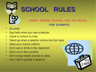 SCHOOL RULES 	 EVERY BRITISH SCHOOL HAS ITS RULES, 		 FOR EXAMPLE: Be polite