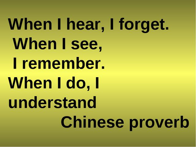 When I hear, I forget. When I see, I remember. When I do, I understand Chines...