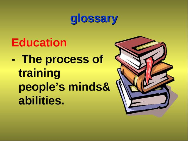 glossary Education - The process of training people's minds& abilities.