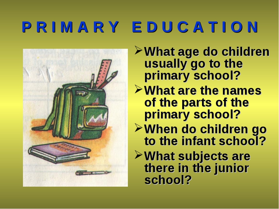 P R I M A R Y E D U C A T I O N What age do children usually go to the primar...