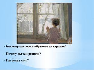 - Почему вы так решили? - Где лежит снег? - Какое время года изображено на к