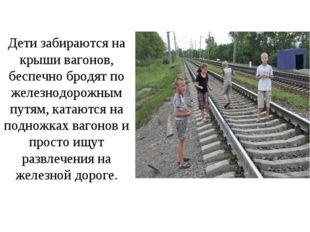 Дети забираются на крыши вагонов, беспечно бродят по железнодорожным путям, к
