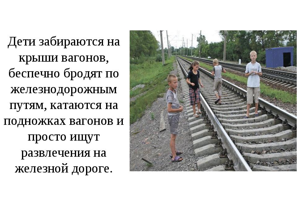 Дети забираются на крыши вагонов, беспечно бродят по железнодорожным путям, к...