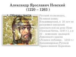 Александр Ярославич Невский (1220 – 1263 ) Русский полководец, Великий князь