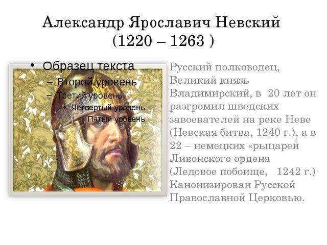 Александр Ярославич Невский (1220 – 1263 ) Русский полководец, Великий князь...