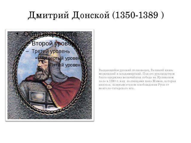 Дмитрий Донской (1350-1389 ) Выдающийся русский полководец, Великий князь мос...