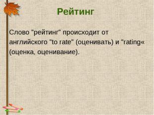 """Рейтинг Слово """"рейтинг"""" происходит от английского """"to rate"""" (оценивать) и """"ra"""