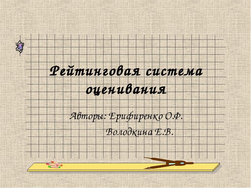 Рейтинговая система оценивания Авторы: Ерифиренко О.Ф. Володкина Е.В.