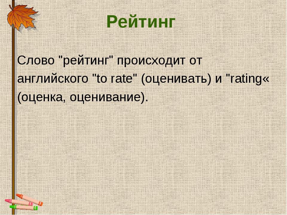 """Рейтинг Слово """"рейтинг"""" происходит от английского """"to rate"""" (оценивать) и """"ra..."""