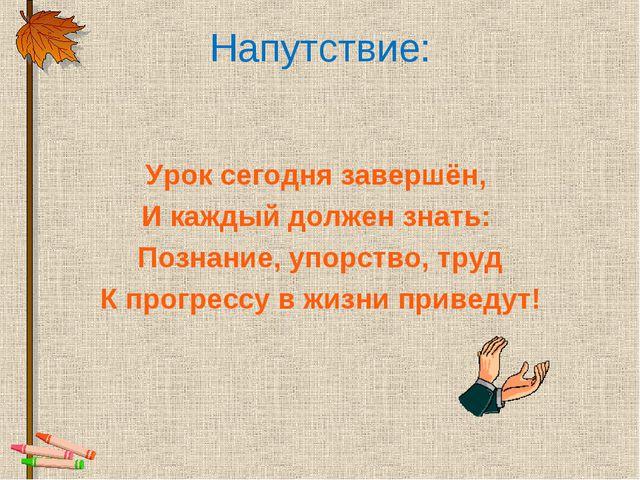 Напутствие: Урок сегодня завершён, И каждый должен знать: Познание, упорство,...