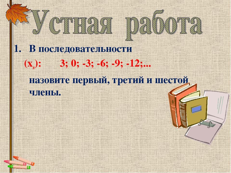 В последовательности (хn): 3; 0; -3; -6; -9; -12;... назовите первый, трети...