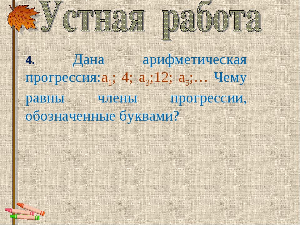 4. Дана арифметическая прогрессия:а1; 4; а3;12; а5;… Чему равны члены пр...