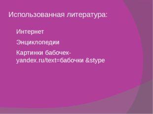 Использованная литература: Интернет Энциклопедии Картинки бабочек-yandex.ru/t