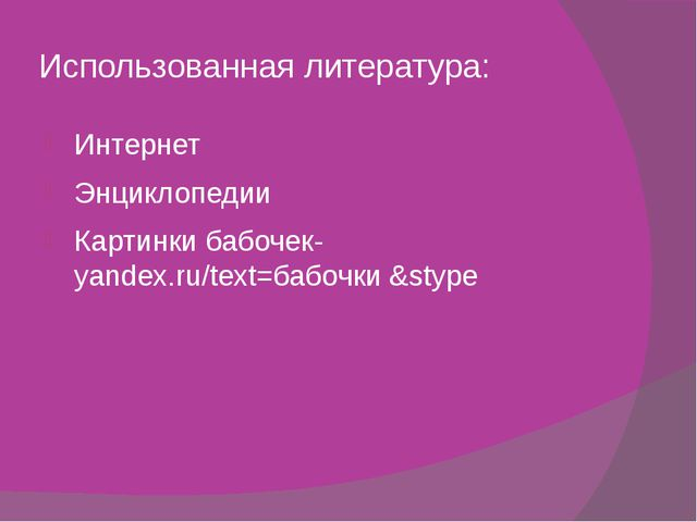 Использованная литература: Интернет Энциклопедии Картинки бабочек-yandex.ru/t...