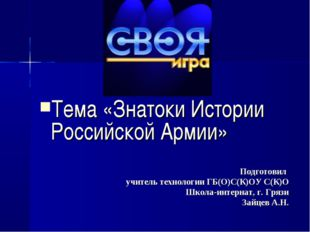 Тема «Знатоки Истории Российской Армии» Подготовил учитель технологии ГБ(О)С(