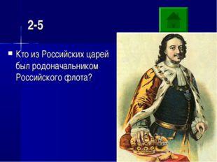 2-5 Кто из Российских царей был родоначальником Российского флота?