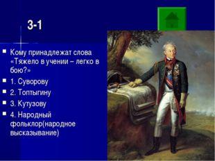 3-1 Кому принадлежат слова «Тяжело в учении – легко в бою?» 1. Суворову 2. То