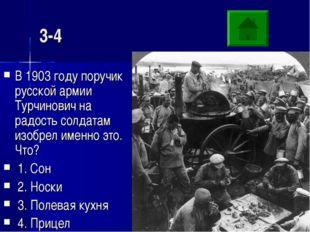 3-4 В 1903 году поручик русской армии Турчинович на радость солдатам изобрел
