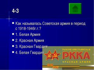 4-3 Как называлась Советская армия в период с 1918-1946г.г.? 1. Белая Армия 2