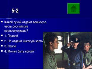 5-2 Какой рукой отдают воинскую честь российские военослужищие? 1. Правой 2.