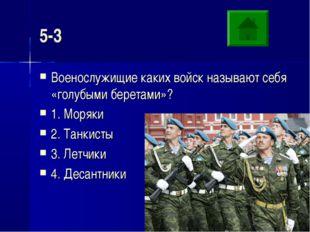 5-3 Военослужищие каких войск называют себя «голубыми беретами»? 1. Моряки 2.