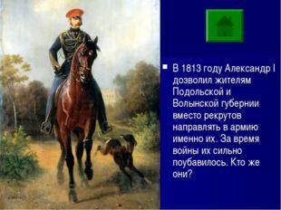 ??? В 1813 году Александр I дозволил жителям Подольской и Волынской губернии