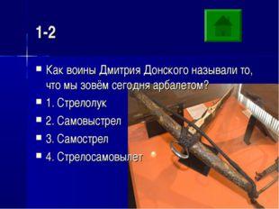 1-2 Как воины Дмитрия Донского называли то, что мы зовём сегодня арбалетом? 1