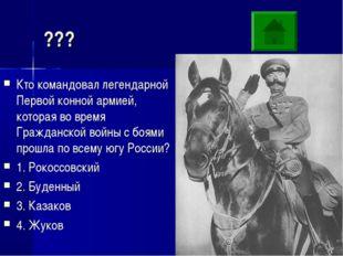 ??? Кто командовал легендарной Первой конной армией, которая во время Граждан