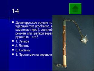 1-4 Древнерусское орудие представлявшее собой ударный груз (костяную, металли