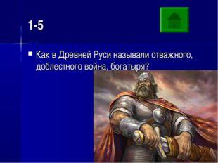 1-5 Как в Древней Руси называли отважного, доблестного война, богатыря?