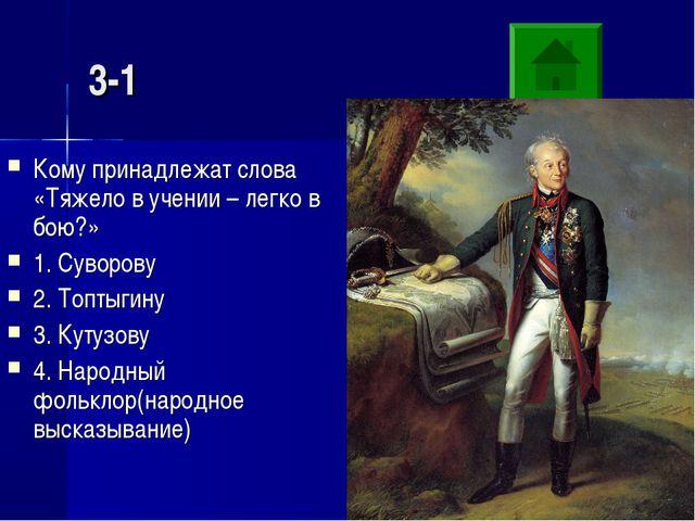 3-1 Кому принадлежат слова «Тяжело в учении – легко в бою?» 1. Суворову 2. То...