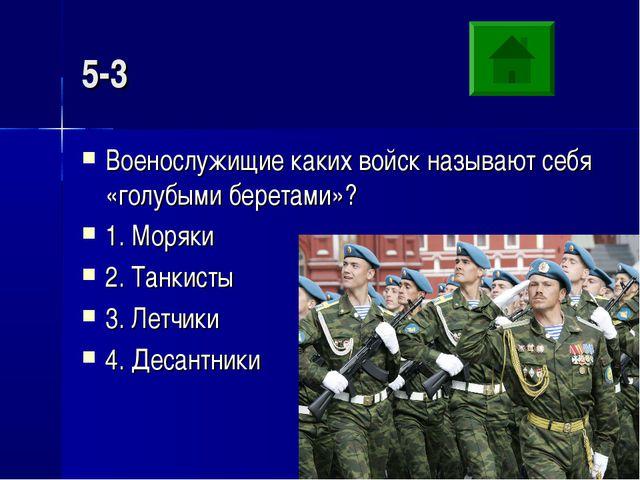 5-3 Военослужищие каких войск называют себя «голубыми беретами»? 1. Моряки 2....