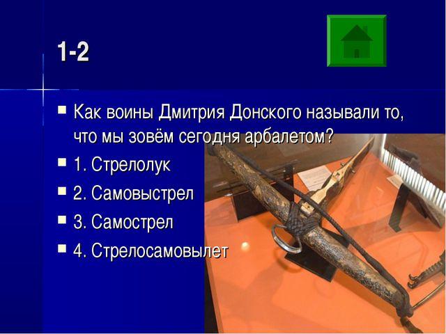 1-2 Как воины Дмитрия Донского называли то, что мы зовём сегодня арбалетом? 1...