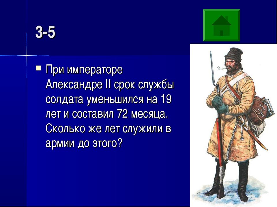 3-5 При императоре Александре II срок службы солдата уменьшился на 19 лет и с...